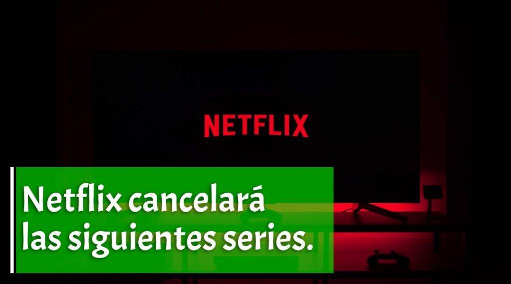 NETFLIX CANCELARÁ ESTAS SERIES EN LAS PRÓXIMAS 24 HRS